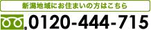 新潟地域のお住いの方はこちら フリーダイヤル:0120-444-715